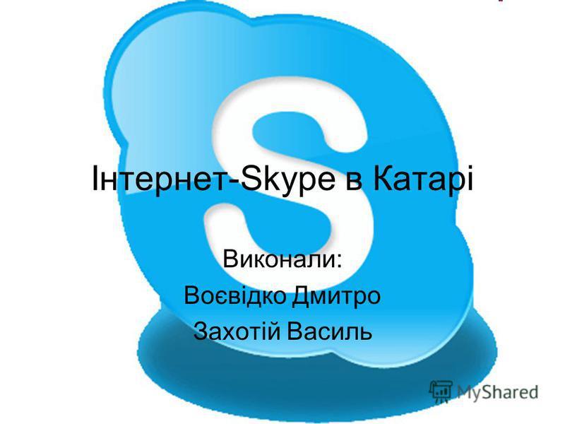 Інтернет-Skype в Катарі Виконали: Воєвідко Дмитро Захотій Василь