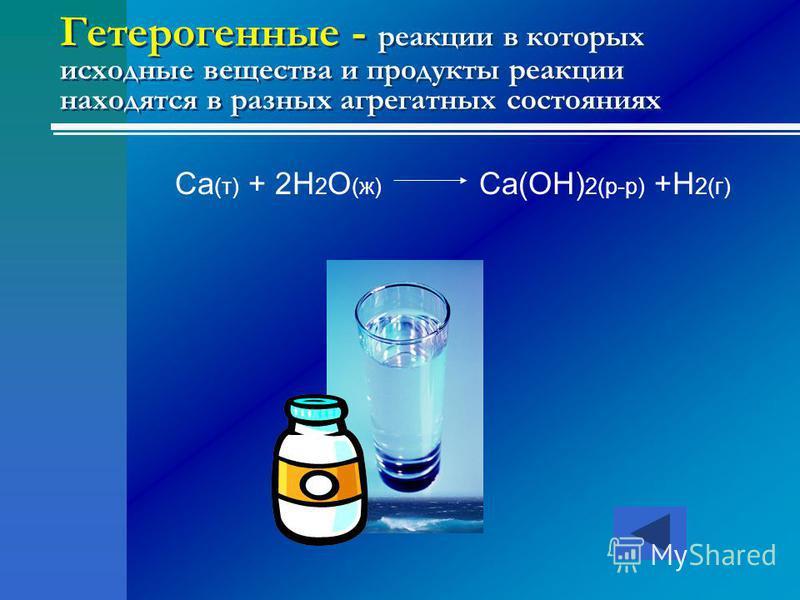 Гетерогенные - реакции в которых исходные вещества и продукты реакции находятся в разных агрегатных состояниях Ca (т) + 2H 2 O (ж) Ca(OH) 2(р-р) +H 2(г)