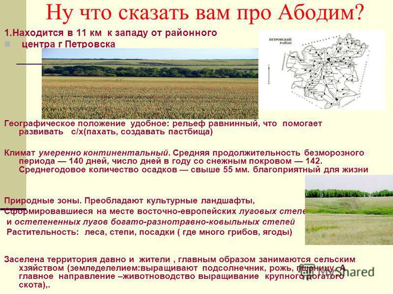 Ну что сказать вам про Абодим? 1. Находится в 11 км к западу от районного центра г Петровска Географическое положение удобное: рельеф равнинный, что помогает развивать с/х(пахать, создавать пастбища) Климат умеренно континентальный. Средняя продолжит