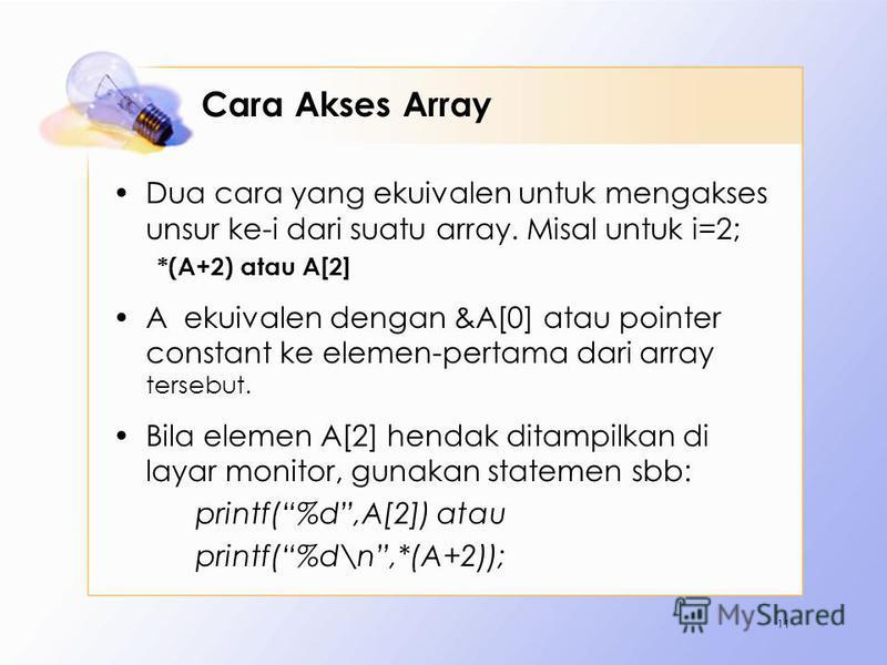 Cara Akses Array Dua cara yang ekuivalen untuk mengakses unsur ke-i dari suatu array. Misal untuk i=2; *(A+2) atau A[2] A ekuivalen dengan &A[0] atau pointer constant ke elemen-pertama dari array tersebut. Bila elemen A[2] hendak ditampilkan di layar