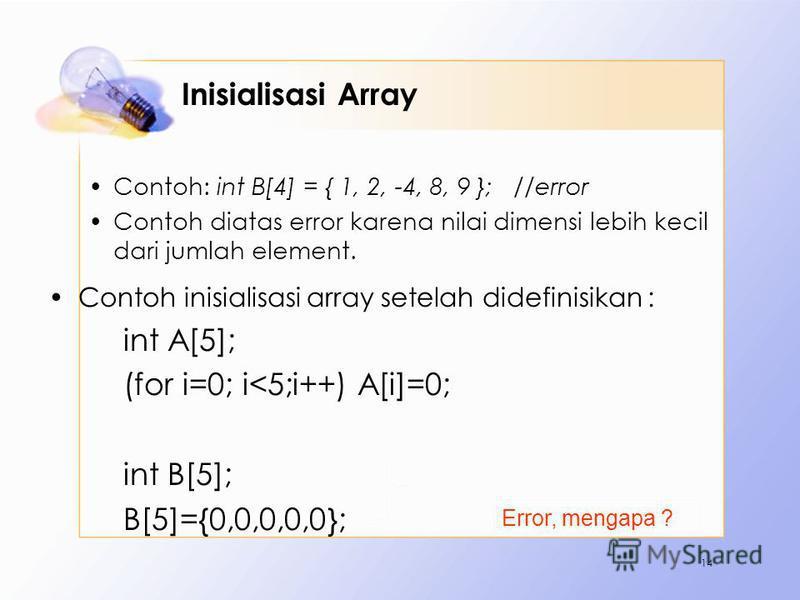 Inisialisasi Array Contoh: int B[4] = { 1, 2, -4, 8, 9 }; //error Contoh diatas error karena nilai dimensi lebih kecil dari jumlah element. Contoh inisialisasi array setelah didefinisikan : int A[5]; (for i=0; i<5;i++) A[i]=0; int B[5]; B[5]={0,0,0,0