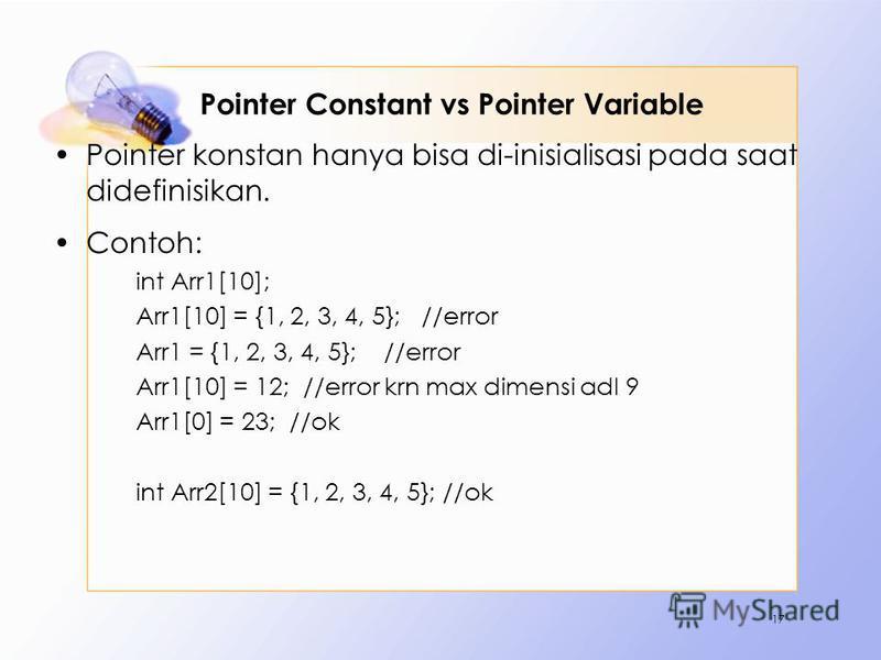 Pointer Constant vs Pointer Variable Pointer konstan hanya bisa di-inisialisasi pada saat didefinisikan. Contoh: int Arr1[10]; Arr1[10] = {1, 2, 3, 4, 5}; //error Arr1 = {1, 2, 3, 4, 5}; //error Arr1[10] = 12; //error krn max dimensi adl 9 Arr1[0] =