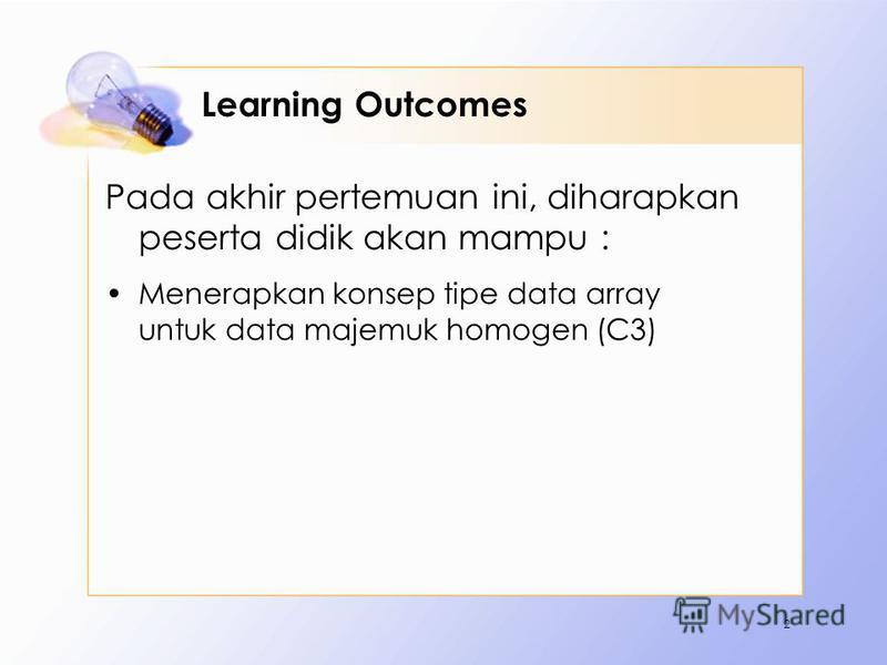 Learning Outcomes Pada akhir pertemuan ini, diharapkan peserta didik akan mampu : Menerapkan konsep tipe data array untuk data majemuk homogen (C3) 2