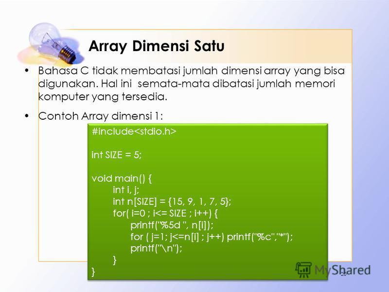 Array Dimensi Satu Bahasa C tidak membatasi jumlah dimensi array yang bisa digunakan. Hal ini semata-mata dibatasi jumlah memori komputer yang tersedia. Contoh Array dimensi 1: 20 #include int SIZE = 5; void main() { int i, j; int n[SIZE] = {15, 9, 1