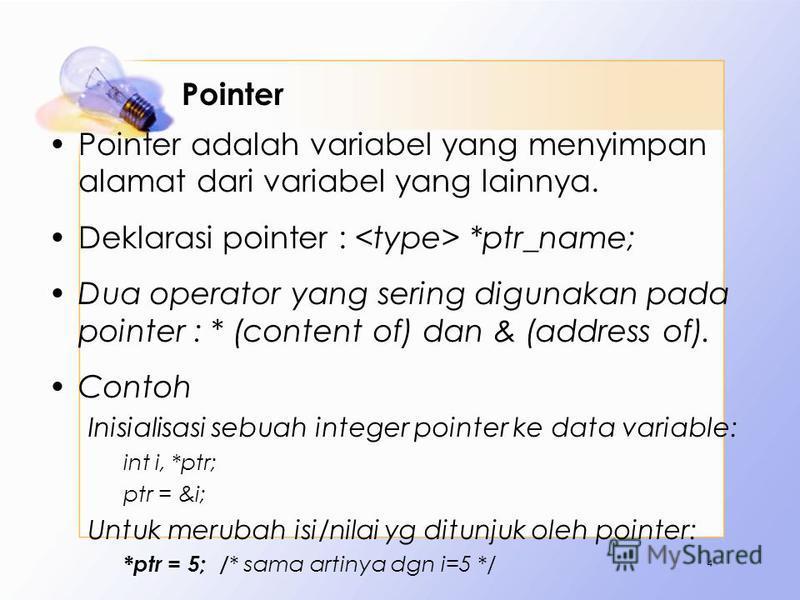 Pointer Pointer adalah variabel yang menyimpan alamat dari variabel yang lainnya. Deklarasi pointer : *ptr_name; Dua operator yang sering digunakan pada pointer : * (content of) dan & (address of). Contoh Inisialisasi sebuah integer pointer ke data v