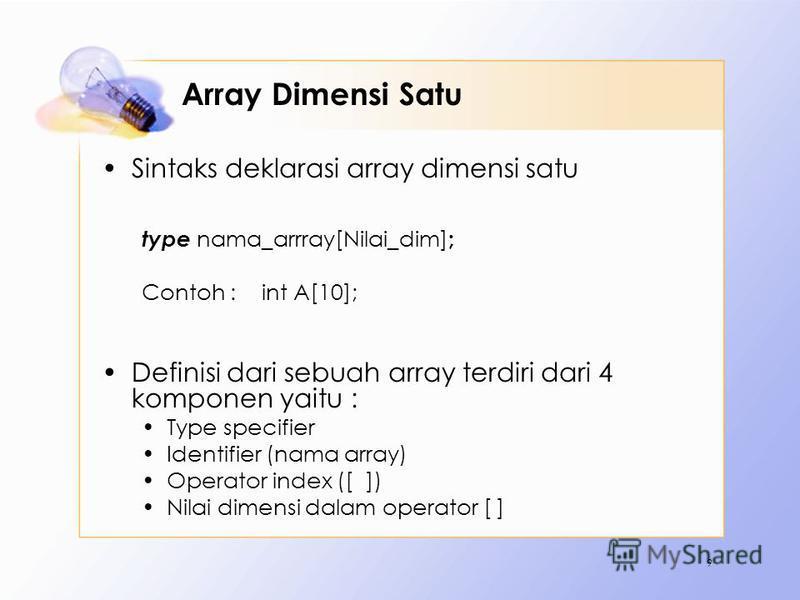 Array Dimensi Satu Sintaks deklarasi array dimensi satu type nama_arrray[Nilai_dim] ; Contoh :int A[10]; Definisi dari sebuah array terdiri dari 4 komponen yaitu : Type specifier Identifier (nama array) Operator index ([ ]) Nilai dimensi dalam operat