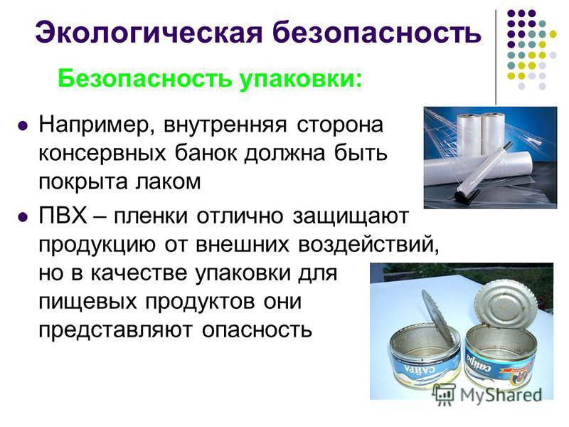 Экологическая безопасность Например, внутренняя сторона консервных банок должна быть покрыта лаком ПВХ – пленки отлично защищают продукцию от внешних воздействий, но в качестве упаковки для пищевых продуктов они представляют опасность Безопасность уп