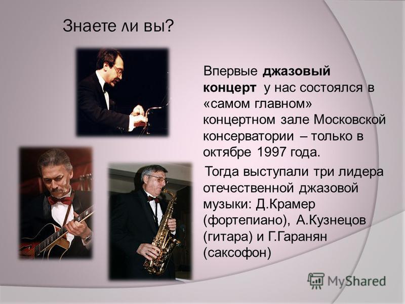Знаете ли вы? Впервые джазовый концерт у нас состоялся в «самом главном» концертном зале Московской консерватории – только в октябре 1997 года. Тогда выступали три лидера отечественной джазовой музыки: Д.Крамер (фортепиано), А.Кузнецов (гитара) и Г.Г