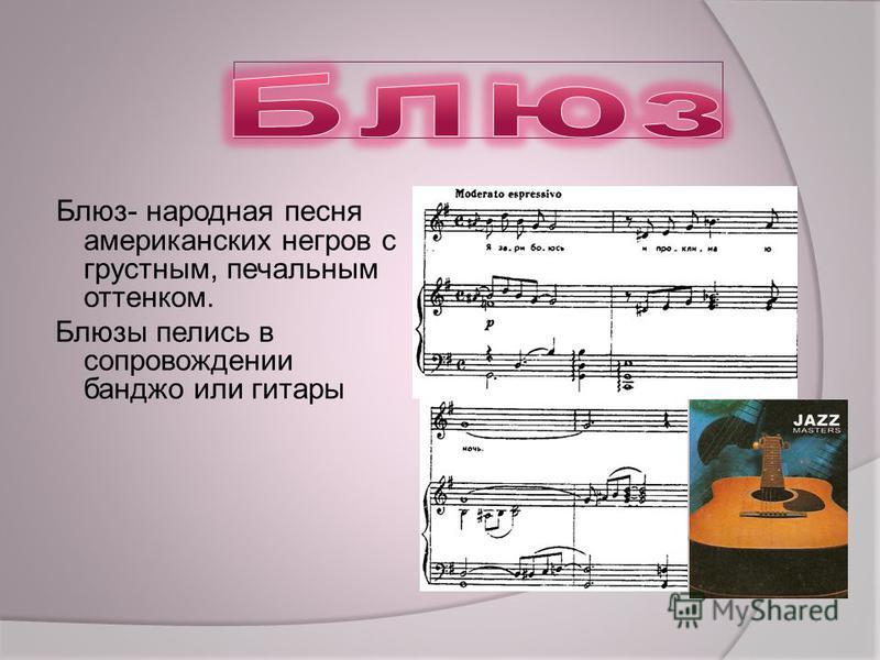 Блюз- народная песня американских негров с грустным, печальным оттенком. Блюзы пелись в сопровождении банджо или гитары