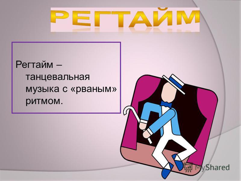 Регтайм – танцевальная музыка с «рваным» ритмом.
