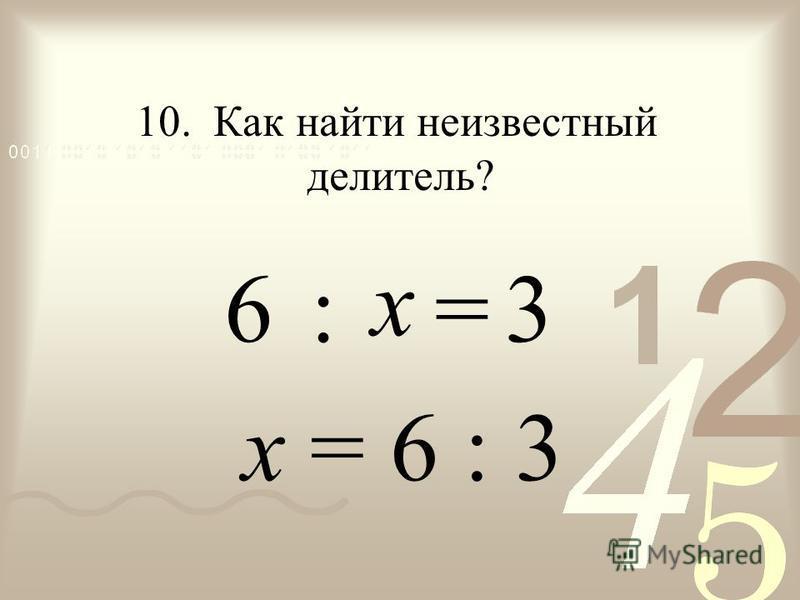 : = х = 6 : 3 6 10. Как найти неизвестный делитель? 3 х