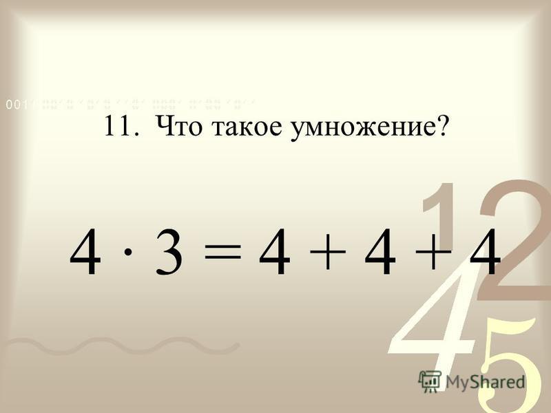 11. Что такое умножение? 4 · 3 = 4 + 4 + 4