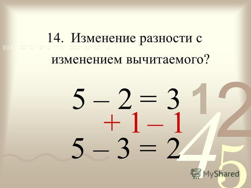 – = 2 5 14. Изменение разности с изменением вычитаемого? 3 5 – 3 = 2 + 1– 1