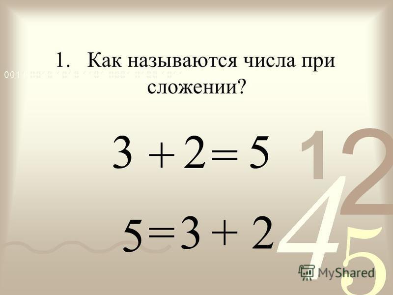 + = 3 2 = + 3 2 1. Как называются числа при сложении? 5 5