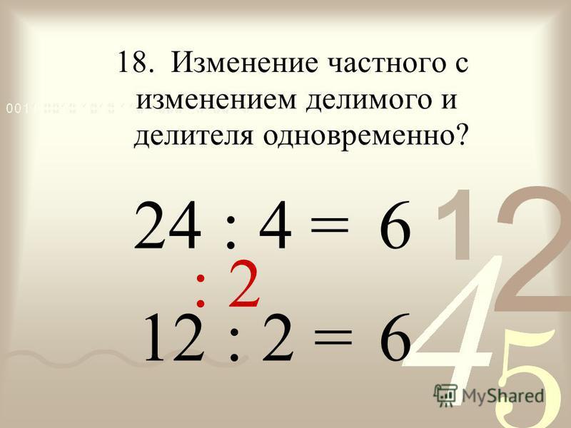 : = 6 24 18. Изменение частного с изменением делимого и 6 12 : 2 = 4 : 2 делителя одновременно?