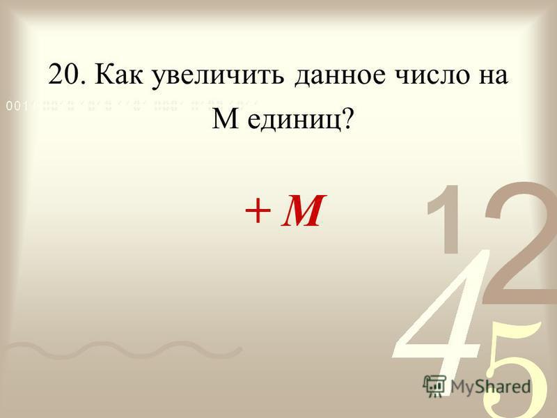 20. Как увеличить данное число на + М М единиц?