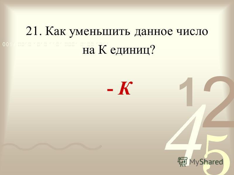 21. Как уменьшить данное число - К на К единиц?