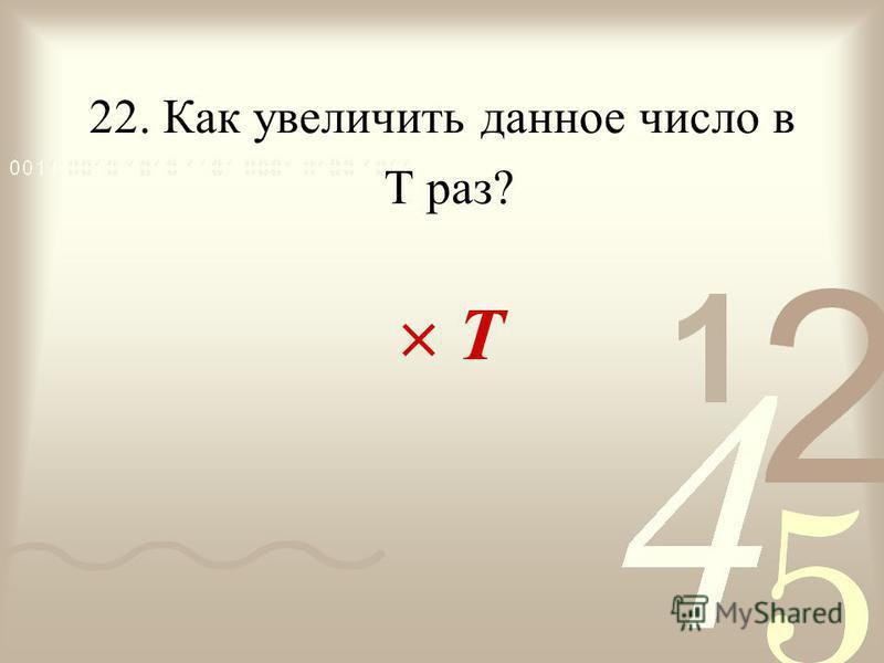 22. Как увеличить данное число в Т Т раз?