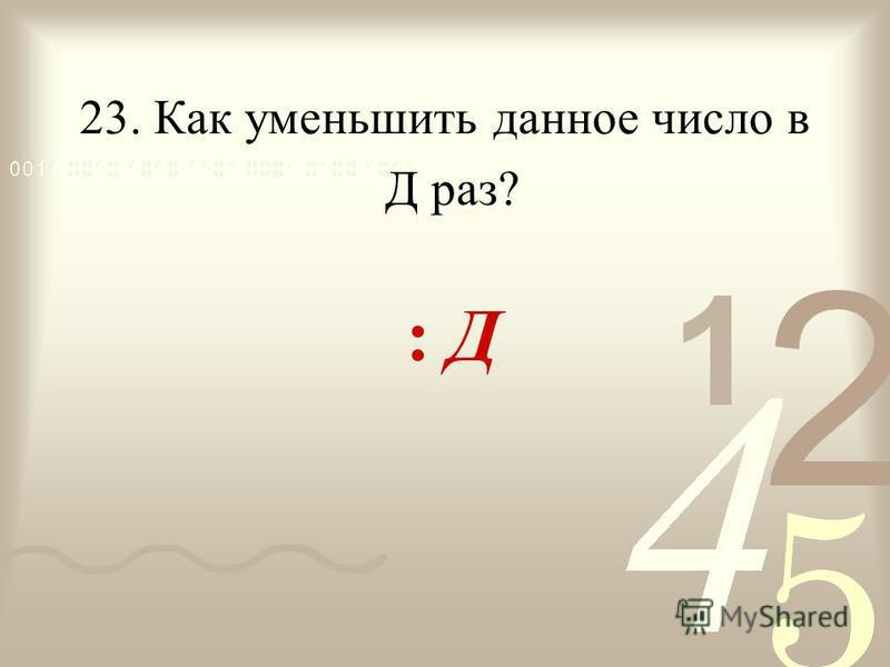 23. Как уменьшить данное число в : Д Д раз?