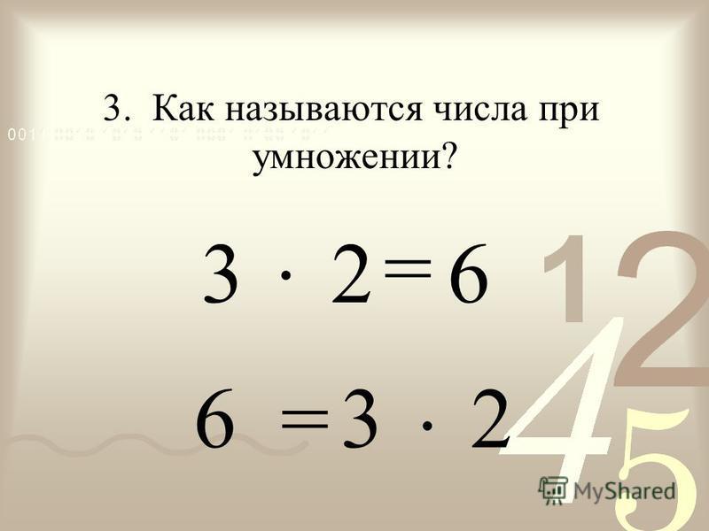 = 63 2 = 3. Как называются числа при умножении? 6