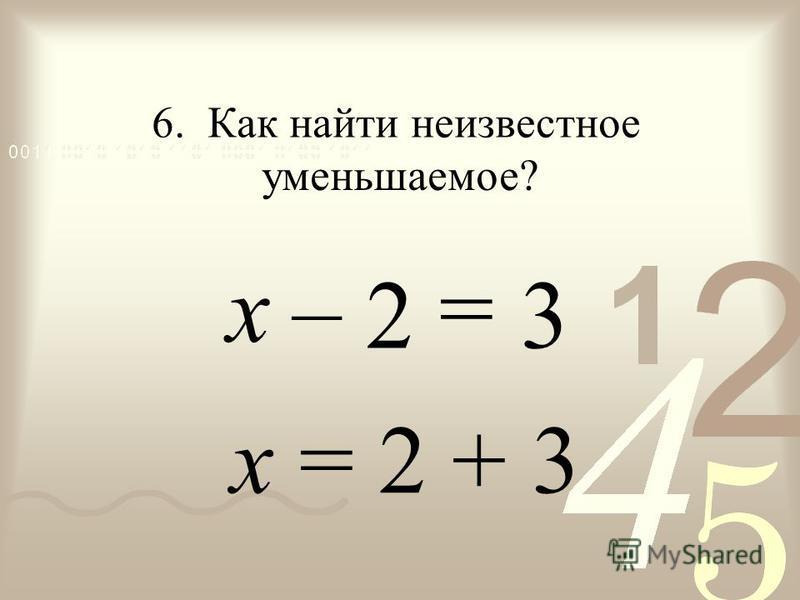 – =х х = 2 + 3 2 6. Как найти неизвестное уменьшаемое? 3
