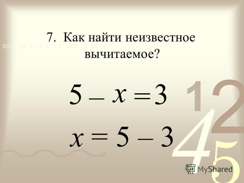 – = х = 5 – 3 5 7. Как найти неизвестное вычитаемое? 3 х
