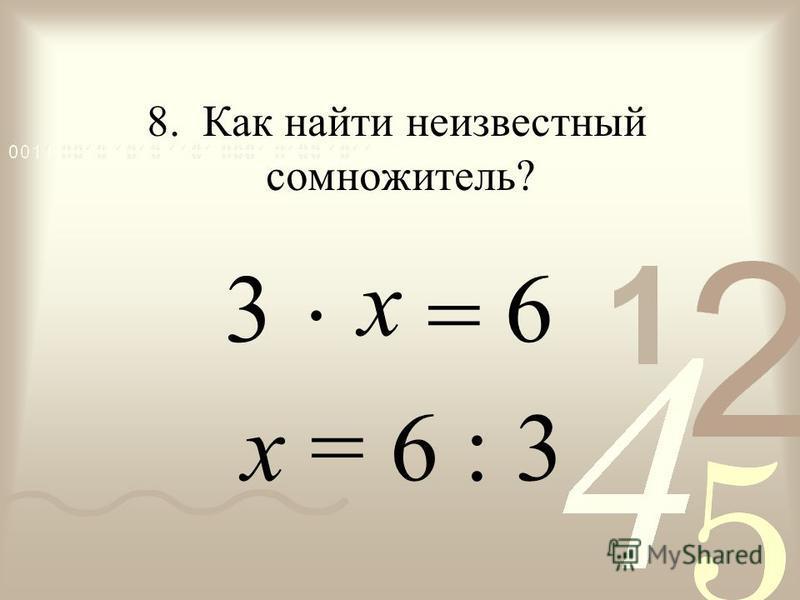 · = х = 6 : 3 3 8. Как найти неизвестный сомножитель? 6 х