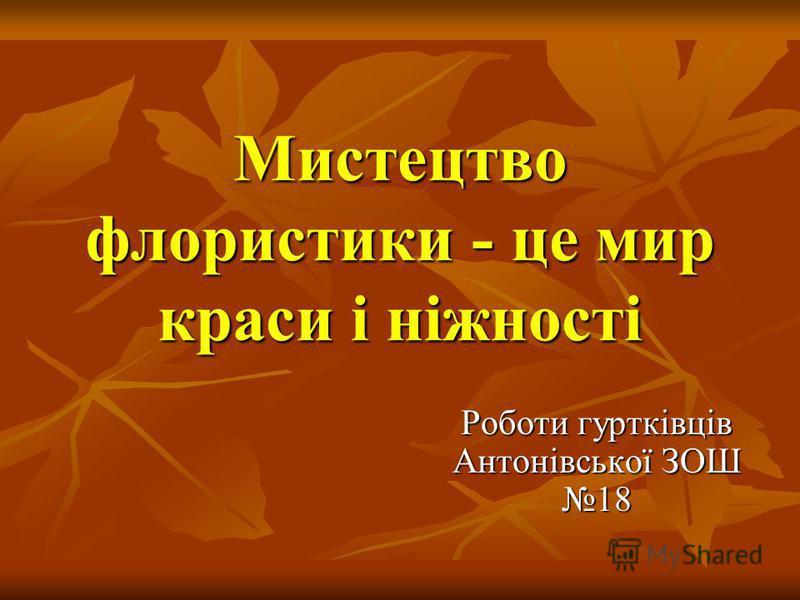 Мистецтво флористики - це мир краси і ніжності Роботи гуртківців Антонівської ЗОШ 18
