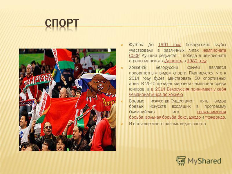 Футбол: До 1991 года белорусские клубы участвовали в различных лигах чемпионата СССР. Лучший результат победа в чемпионате страны минского «Динамо» в 1982 году.1991 года чемпионата СССР«Динамо»1982 году Хоккей:В Белоруссии хоккей является приоритетны