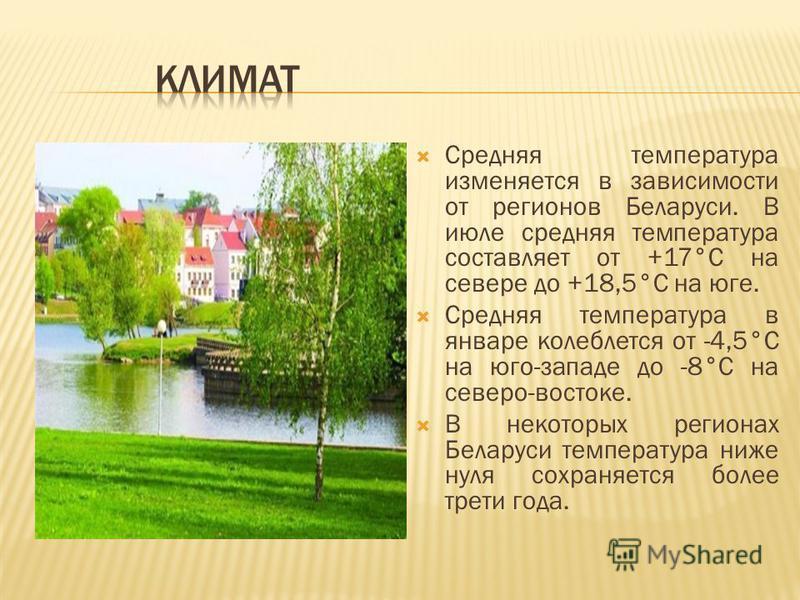 Средняя температура изменяется в зависимости от регионов Беларуси. В июле средняя температура составляет от +17°C на севере до +18,5°C на юге. Средняя температура в январе колеблется от -4,5°C на юго-западе до -8°C на северо-востоке. В некоторых реги