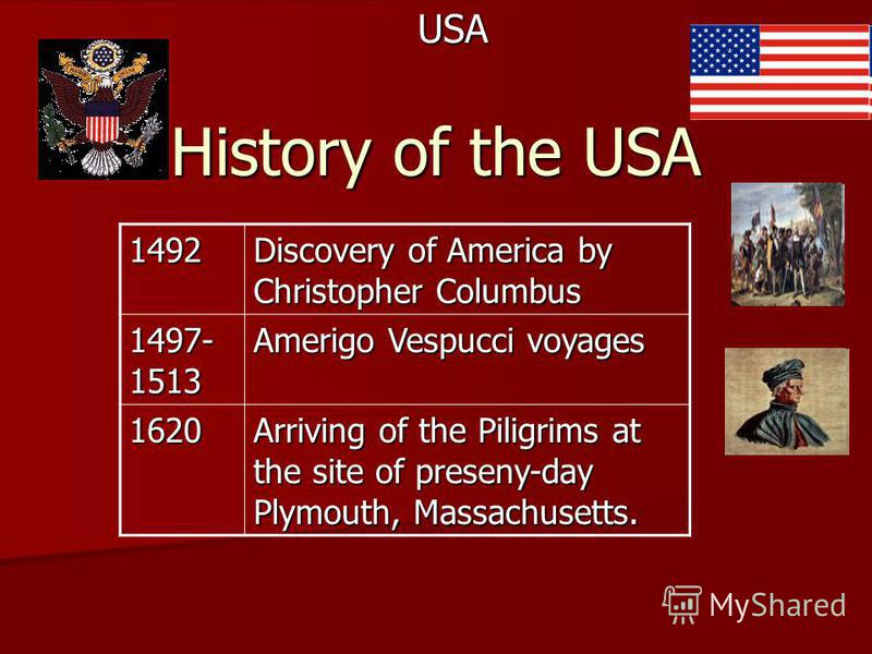 History of the USA USA1492 Discovery of America by Christopher Columbus 1497- 1513 Amerigo Vespucci voyages 1620 Arriving of the Piligrims at the site of preseny-day Plymouth, Massachusetts.
