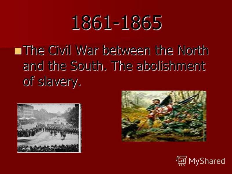 1861-1865 The Civil War between the North and the South. The abolishment of slavery. The Civil War between the North and the South. The abolishment of slavery.
