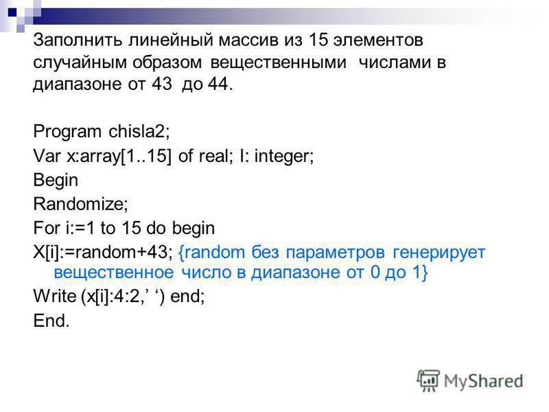 Заполнить линейный массив из 15 элементов случайным образом вещественными числами в диапазоне от 43 до 44. Program chisla2; Var x:array[1..15] of real; I: integer; Begin Randomize; For i:=1 to 15 do begin X[i]:=random+43; {random без параметров генер