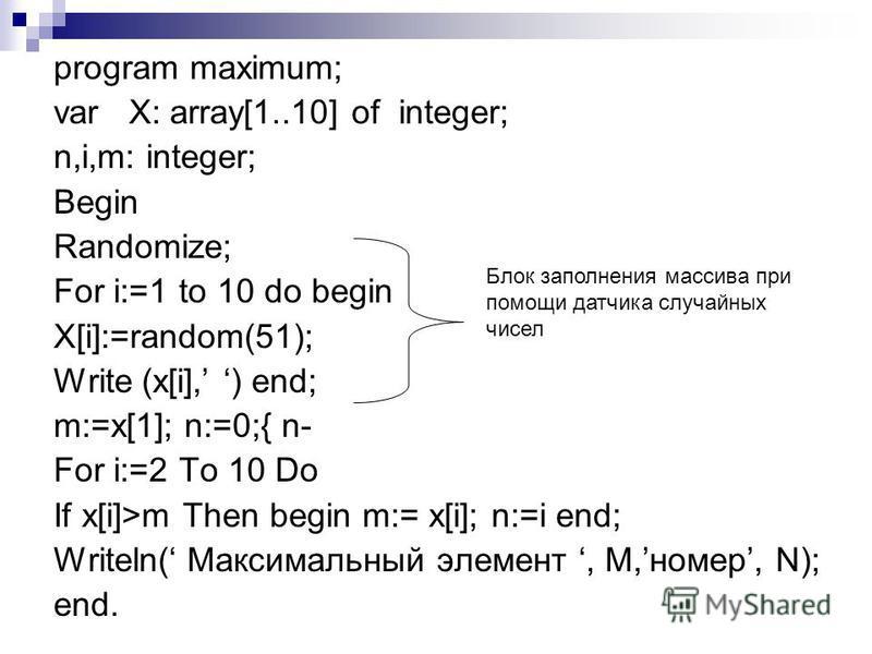 program maximum; var X: array[1..10] of integer; n,i,m: integer; Begin Randomize; For i:=1 to 10 do begin X[i]:=random(51); Write (x[i], ) end; m:=x[1]; n:=0;{ n- For i:=2 To 10 Do If x[i]>m Then begin m:= x[i]; n:=i end; Writeln( Максимальный элемен