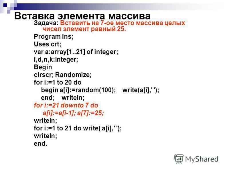 Вставка элемента массива Задача: Вставить на 7-ее место массива целых чисел элемент равный 25. Program ins; Uses crt; var a:array[1..21] of integer; i,d,n,k:integer; Begin clrscr; Randomize; for i:=1 to 20 do begin a[i]:=random(100); write(a[i],' ');