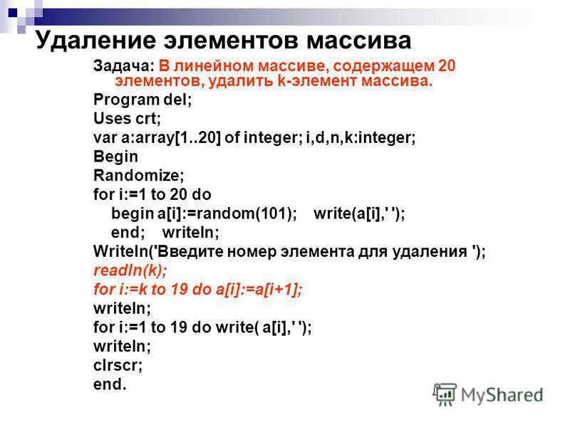 Удаление элементов массива Задача: В линейном массиве, содержащем 20 элементов, удалить k-элемент массива. Program del; Uses crt; var a:array[1..20] of integer; i,d,n,k:integer; Begin Randomize; for i:=1 to 20 do begin a[i]:=random(101); write(a[i],'