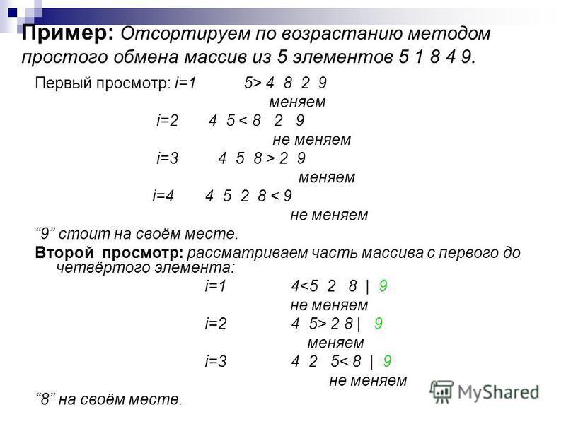 Пример: Отсортируем по возрастанию методом простого обмена массив из 5 элементов 5 1 8 4 9. Первый просмотр: i=1 5> 4 8 2 9 меняем i=2 4 5 < 8 2 9 не меняем i=3 4 5 8 > 2 9 меняем i=44 5 2 8 < 9 не меняем 9 стоит на своём месте. Второй просмотр: расс