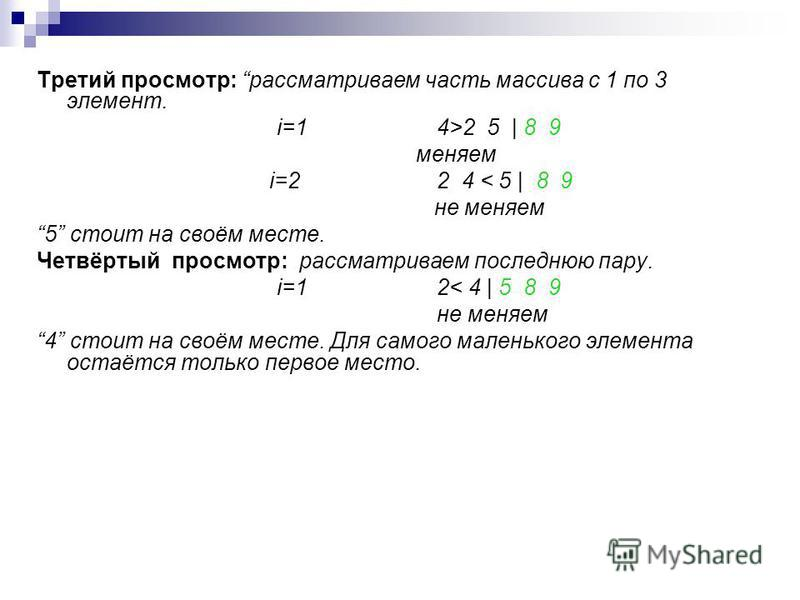 Третий просмотр: рассматриваем часть массива с 1 по 3 элемент. i=1 4>2 5 | 8 9 меняем i=22 4 < 5 | 8 9 не меняем 5 стоит на своём месте. Четвёртый просмотр: рассматриваем последнюю пару. i=12< 4 | 5 8 9 не меняем 4 стоит на своём месте. Для самого ма