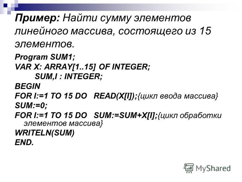 Пример: Найти сумму элементов линейного массива, состоящего из 15 элементов. Program SUM1; VAR X: ARRAY[1..15] OF INTEGER; SUM,I : INTEGER; BEGIN FOR I:=1 TO 15 DO READ(X[I]);{цикл ввода массива} SUM:=0; FOR I:=1 TO 15 DO SUM:=SUM+X[I];{цикл обработк