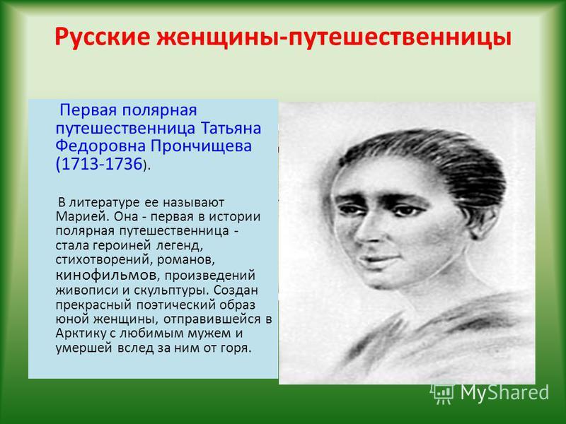 Русские женщины-путешественницы Первая полярная путешественница Татьяна Федоровна Прончищева (1713-1736 ). В литературе ее называют Марией. Она - первая в истории полярная путешественница - стала героиней легенд, стихотворений, романов, кинофильмов,