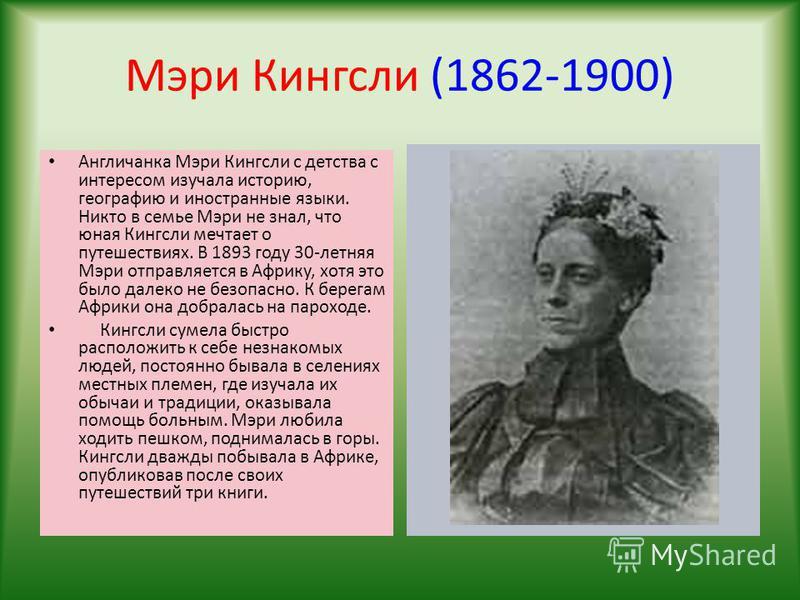 Мэри Кингсли (1862-1900) Англичанка Мэри Кингсли с детства с интересом изучала историю, географию и иностранные языки. Никто в семье Мэри не знал, что юная Кингсли мечтает о путешествиях. В 1893 году 30-летняя Мэри отправляется в Африку, хотя это был