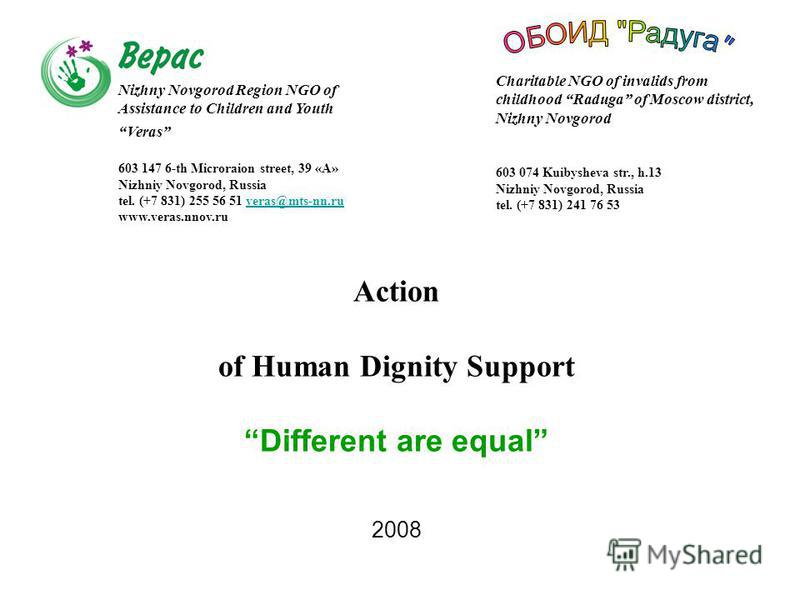 Action of Human Dignity SupportDifferent are equal 2008 Nizhny Novgorod Region NGO of Assistance to Children and Youth Veras 603 147 6-th Microraion street, 39 «А» Nizhniy Novgorod, Russia tel. (+7 831) 255 56 51 veras@mts-nn.ruveras@mts-nn.ru www.ve