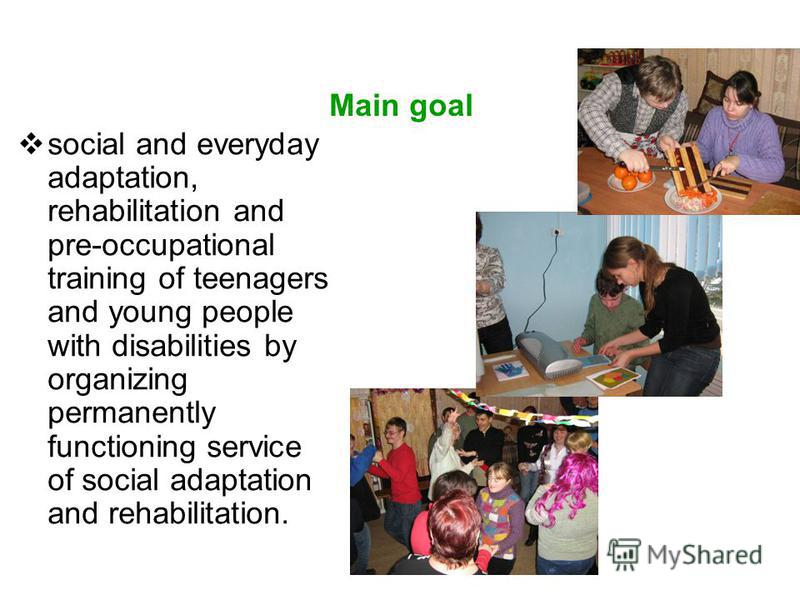 Main goal social and everyday adaptation, rehabilitation and pre-occupational training of teenagers and young people with disabilities by organizing permanently functioning service of social adaptation and rehabilitation.