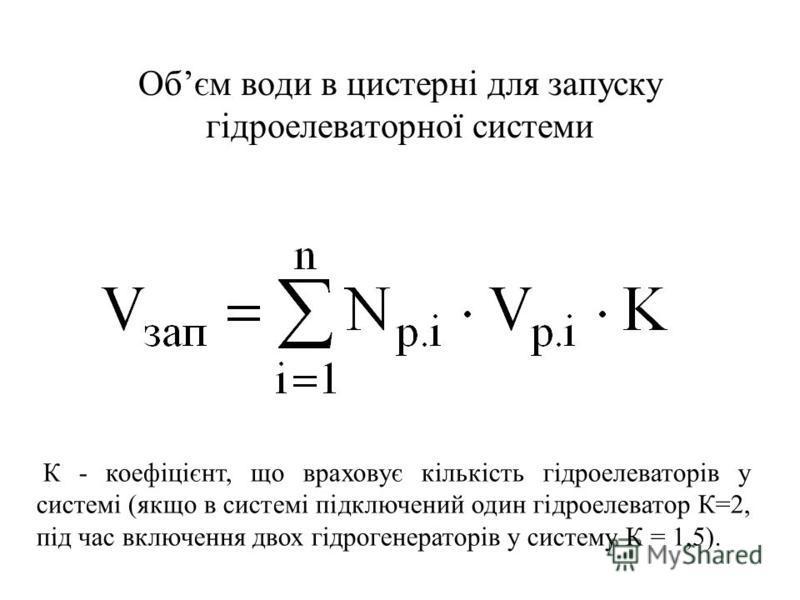 Обєм води в цистерні для запуску гідроелеваторної системи К - коефіцієнт, що враховує кількість гідроелеваторів у системі (якщо в системі підключений один гідроелеватор К=2, під час включення двох гідрогенераторів у систему К = 1,5).