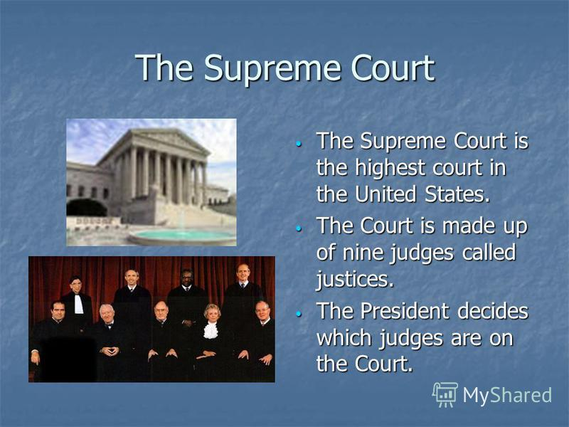The Supreme Court The Supreme Court is the highest court in the United States. The Supreme Court is the highest court in the United States. The Court is made up of nine judges called justices. The Court is made up of nine judges called justices. The
