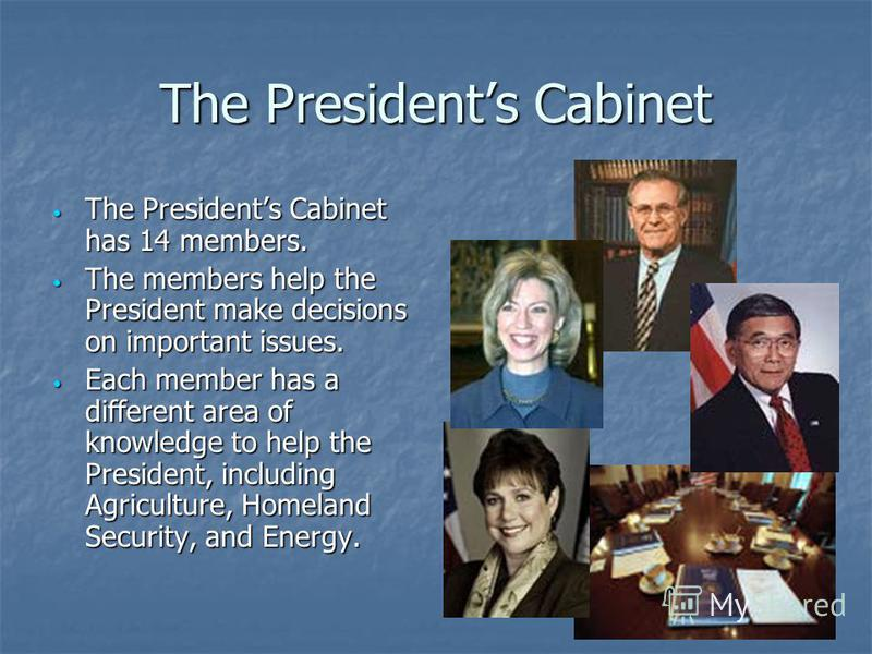 The Presidents Cabinet The Presidents Cabinet has 14 members. The Presidents Cabinet has 14 members. The members help the President make decisions on important issues. The members help the President make decisions on important issues. Each member has
