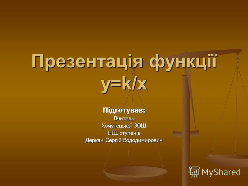 Презентація функції y=k/x Підготував:Вчитель Хомутецької ЗОШ І-ІІІ ступенів Деркач Сергій Вододимирович