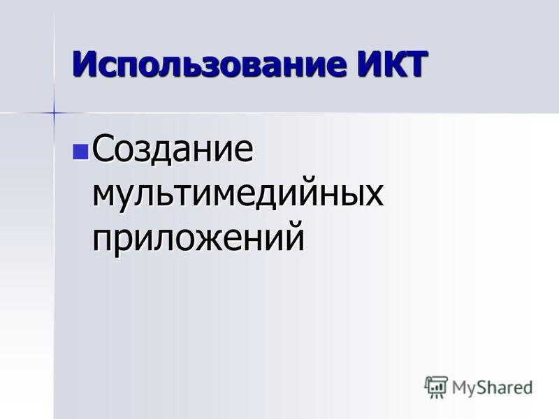 Использование ИКТ Создание мультимедийных приложений Создание мультимедийных приложений