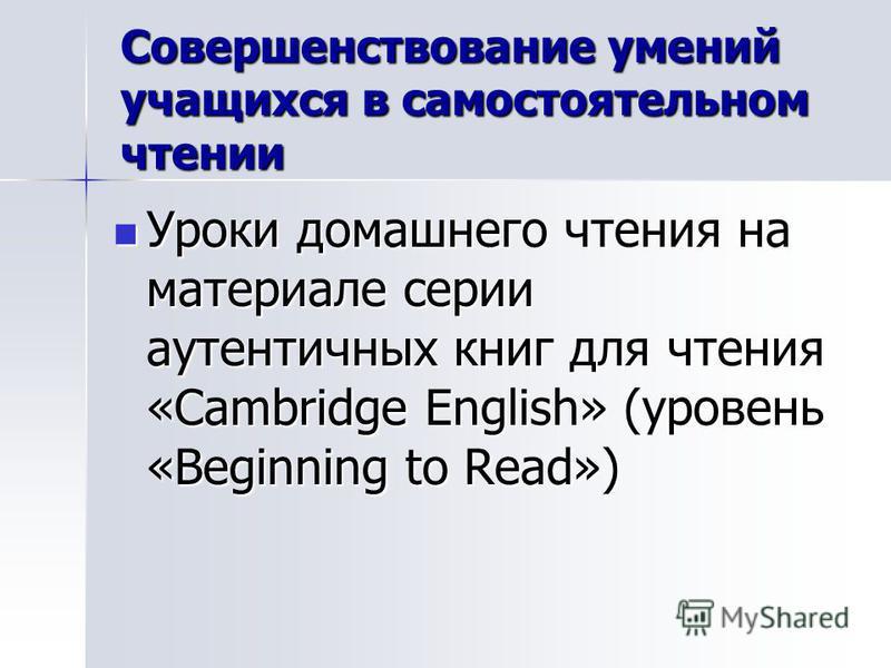 Совершенствование умений учащихся в самостоятельном чтении Уроки домашнего чтения на материале серии аутентичных книг для чтения «Cambridge English» (уровень «Beginning to Read») Уроки домашнего чтения на материале серии аутентичных книг для чтения «