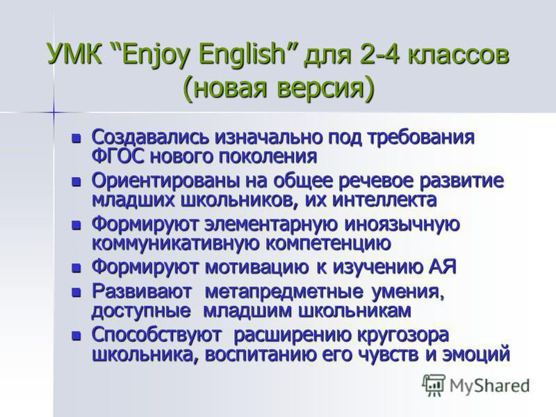 УМК Enjoy English для 2-4 классов (новая версия) Создавались изначально под требования ФГОС нового поколения Создавались изначально под требования ФГОС нового поколения Ориентированы на общее речевое развитие младших школьников, их интеллекта Ориенти